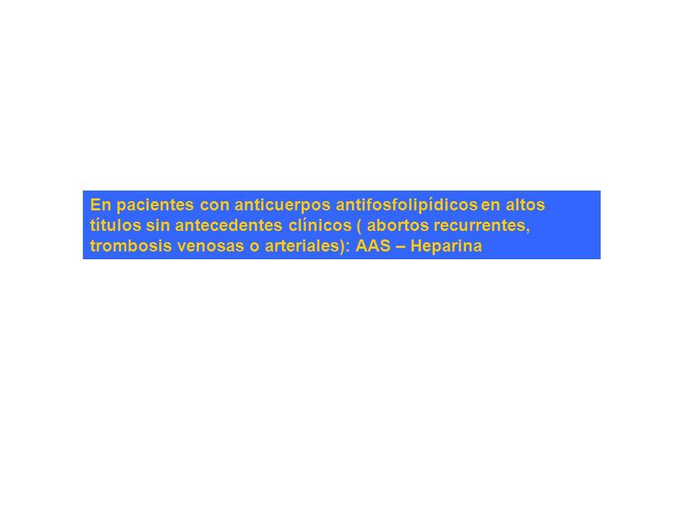 En pacientes con anticuerpos antifosfolipídicos en altos títulos sin antecedentes clínicos ( abortos recurrentes, trombosis venosas o arteriales): AAS – Heparina
