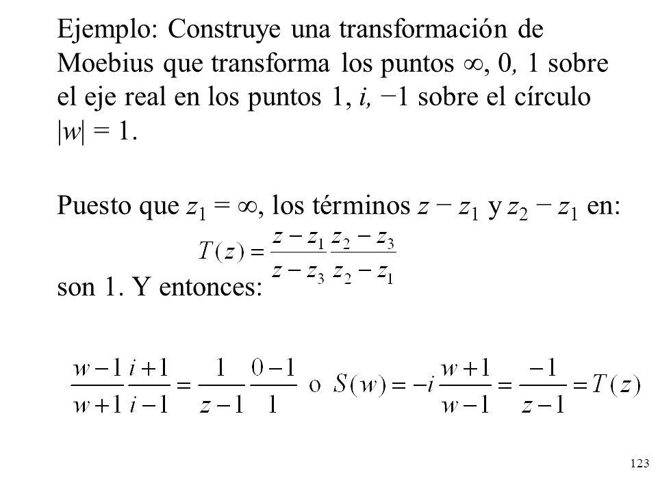 Ejemplo: Construye una transformación de Moebius que transforma los puntos , 0, 1 sobre el eje real en los puntos 1, i, −1 sobre el círculo |w| = 1.