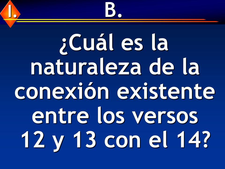 B. I. ¿Cuál es la naturaleza de la conexión existente entre los versos 12 y 13 con el 14