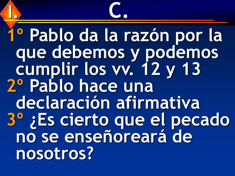 C. I. 1º Pablo da la razón por la que debemos y podemos cumplir los vv. 12 y 13. 2º Pablo hace una declaración afirmativa.