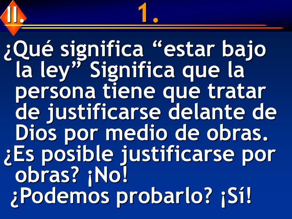 1. II. ¿Qué significa estar bajo la ley Significa que la persona tiene que tratar de justificarse delante de Dios por medio de obras.