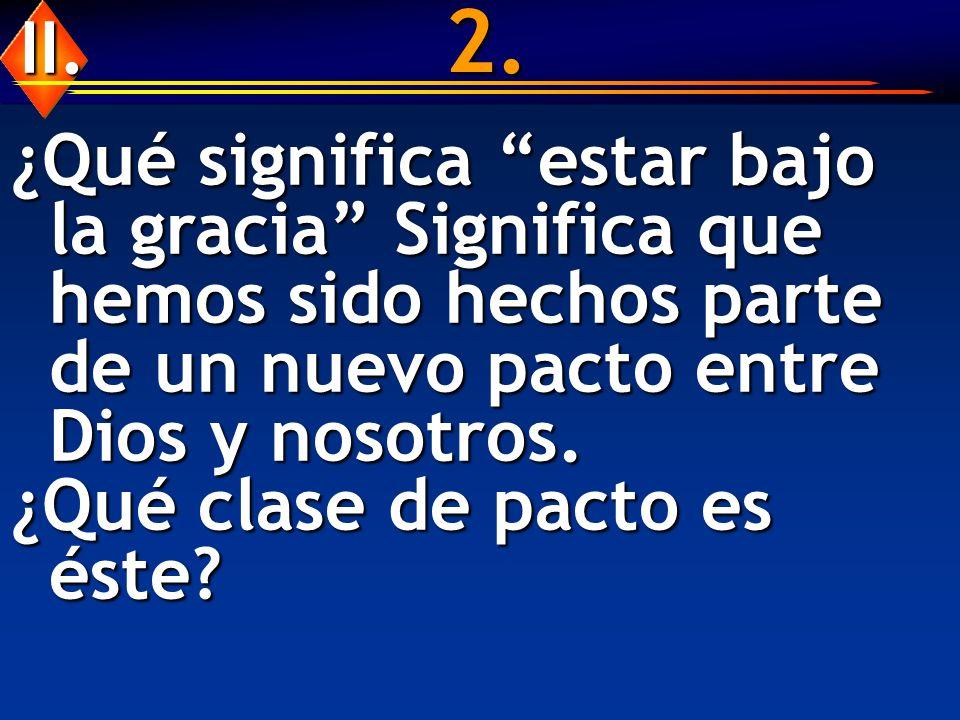 2. II. ¿Qué significa estar bajo la gracia Significa que hemos sido hechos parte de un nuevo pacto entre Dios y nosotros.