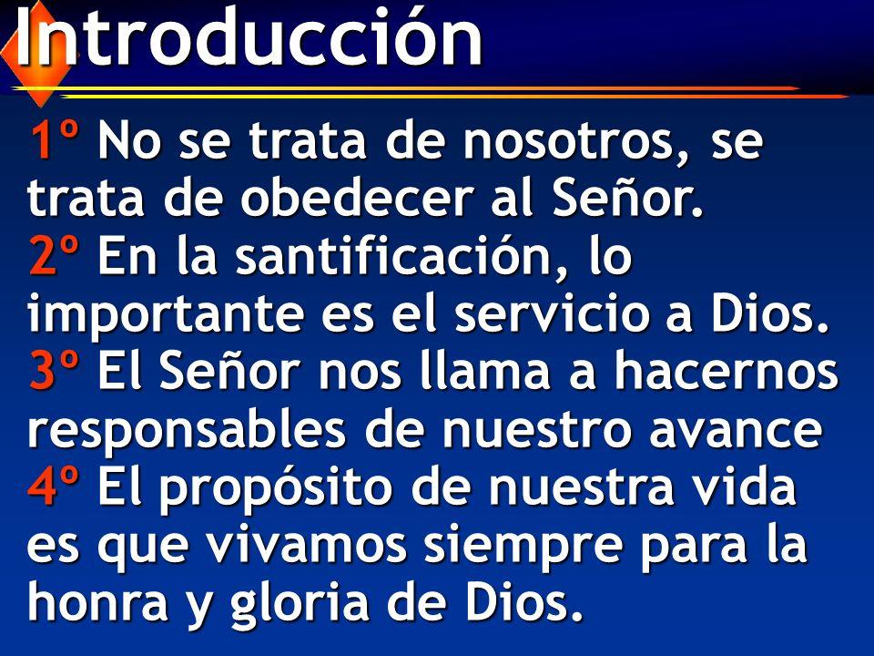 Introducción 1º No se trata de nosotros, se trata de obedecer al Señor. 2º En la santificación, lo importante es el servicio a Dios.