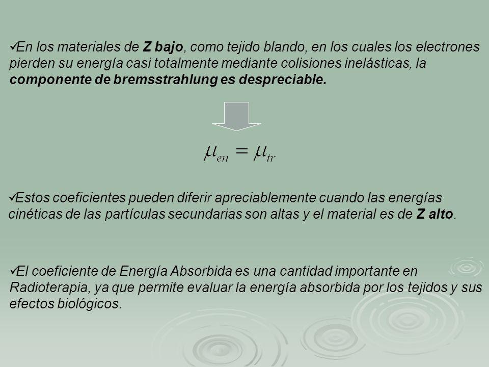 En los materiales de Z bajo, como tejido blando, en los cuales los electrones pierden su energía casi totalmente mediante colisiones inelásticas, la componente de bremsstrahlung es despreciable.