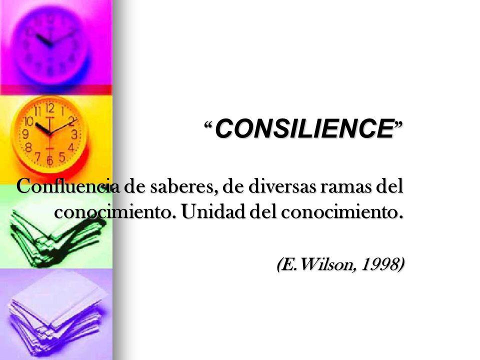 CONSILIENCE Confluencia de saberes, de diversas ramas del conocimiento. Unidad del conocimiento. (E.Wilson, 1998)