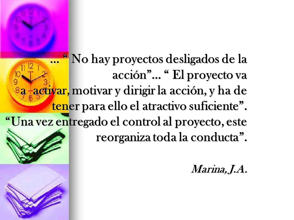 … No hay proyectos desligados de la acción … El proyecto va a activar, motivar y dirigir la acción, y ha de tener para ello el atractivo suficiente . Una vez entregado el control al proyecto, este reorganiza toda la conducta . Marina, J.A.