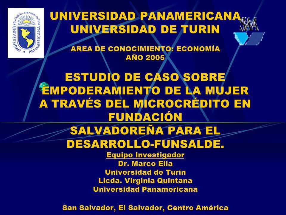 UNIVERSIDAD PANAMERICANA UNIVERSIDAD DE TURIN AREA DE CONOCIMIENTO: ECONOMÍA AÑO 2005 ESTUDIO DE CASO SOBRE EMPODERAMIENTO DE LA MUJER A TRAVÉS DEL MICROCRÉDITO EN FUNDACIÓN SALVADOREÑA PARA EL DESARROLLO-FUNSALDE.