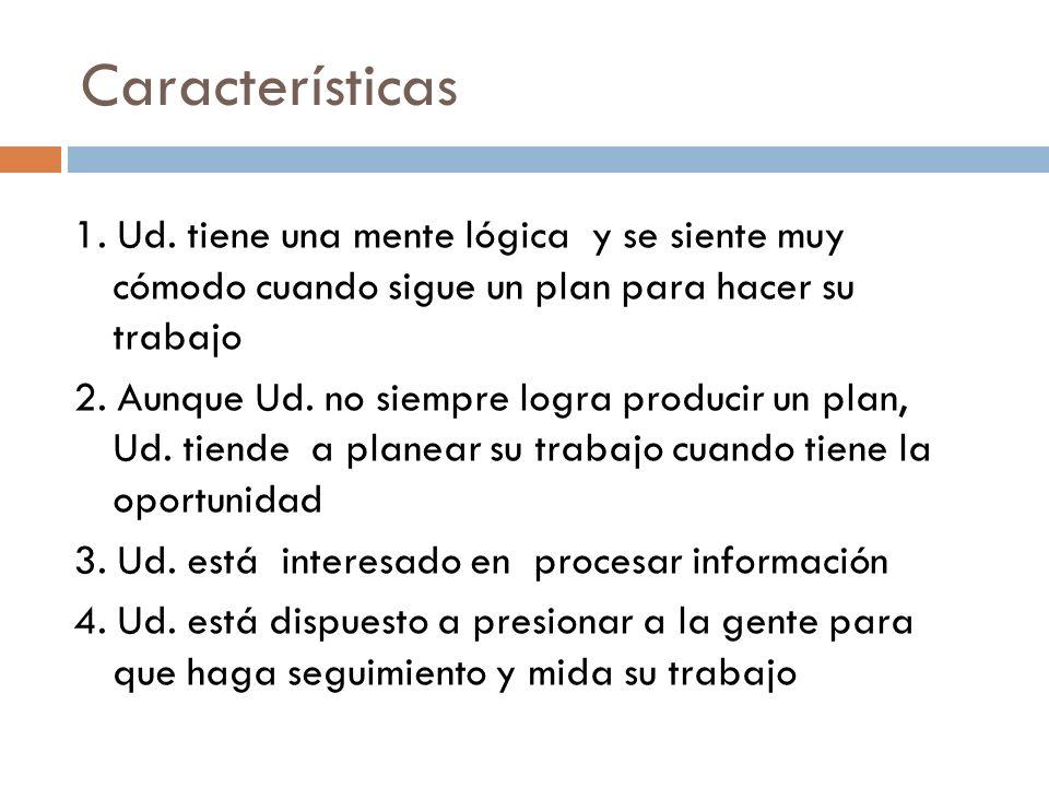Características 1. Ud. tiene una mente lógica y se siente muy cómodo cuando sigue un plan para hacer su trabajo.