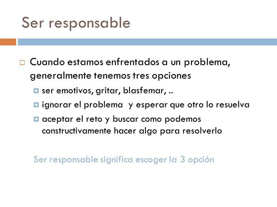 Ser responsableCuando estamos enfrentados a un problema, generalmente tenemos tres opciones. ser emotivos, gritar, blasfemar, ..