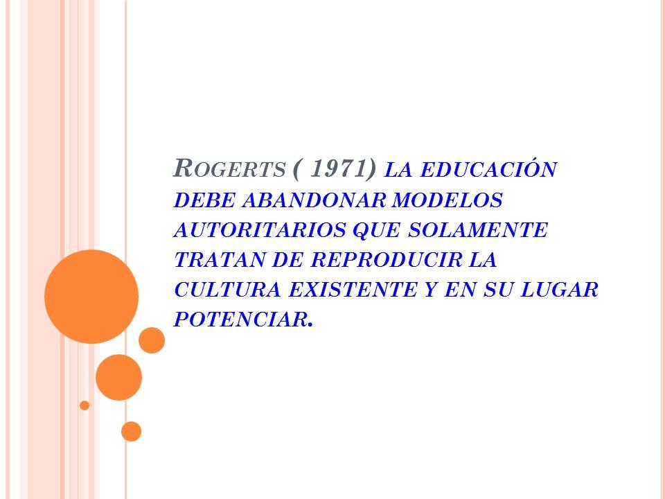 Rogerts ( 1971) la educación debe abandonar modelos autoritarios que solamente tratan de reproducir la cultura existente y en su lugar potenciar.