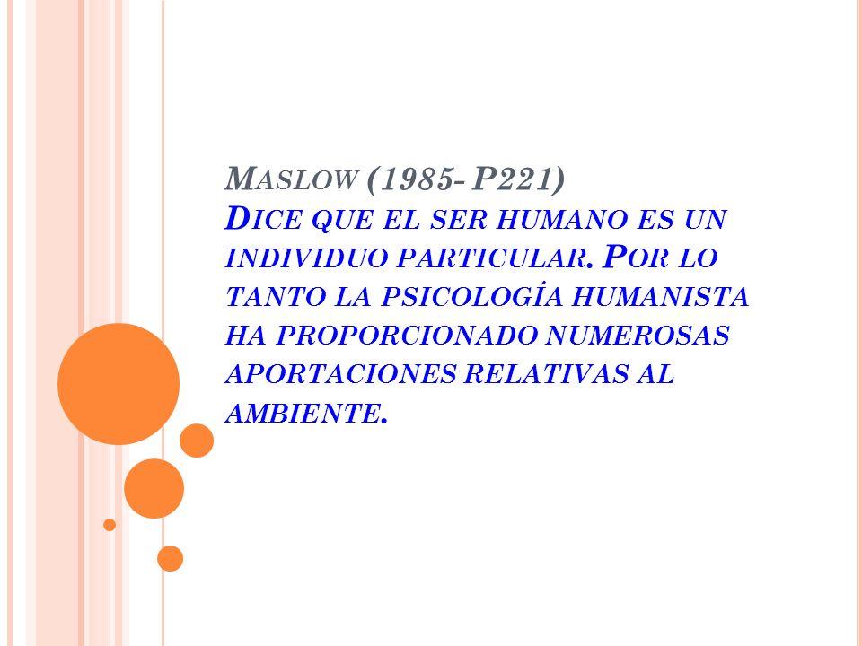 Maslow (1985- P221) Dice que el ser humano es un individuo particular