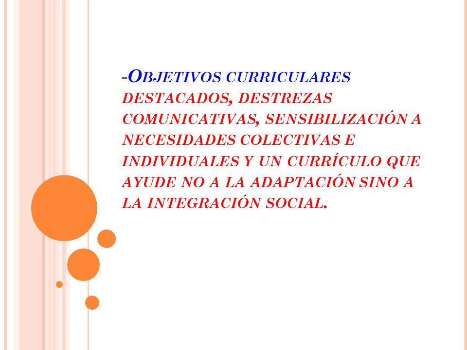 -Objetivos curriculares destacados, destrezas comunicativas, sensibilización a necesidades colectivas e individuales y un currículo que ayude no a la adaptación sino a la integración social.