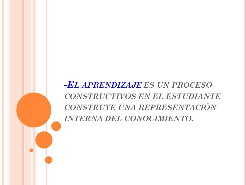 -El aprendizaje es un proceso constructivos en el estudiante construye una representación interna del conocimiento.