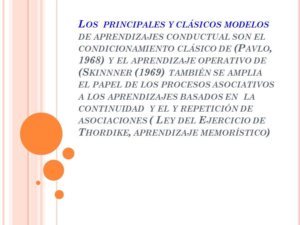 Los principales y clásicos modelos de aprendizajes conductual son el condicionamiento clásico de (Pavlo, 1968) y el aprendizaje operativo de (Skinnner (1969) también se amplia el papel de los procesos asociativos a los aprendizajes basados en la continuidad y el y repetición de asociaciones ( Ley del Ejercicio de Thordike, aprendizaje memorístico)