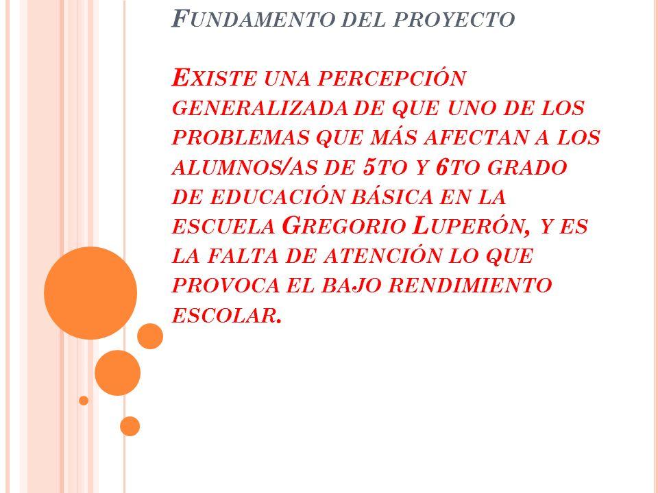 Fundamento del proyecto Existe una percepción generalizada de que uno de los problemas que más afectan a los alumnos/as de 5to y 6to grado de educación básica en la escuela Gregorio Luperón, y es la falta de atención lo que provoca el bajo rendimiento escolar.