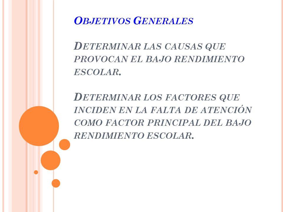 Objetivos Generales Determinar las causas que provocan el bajo rendimiento escolar.