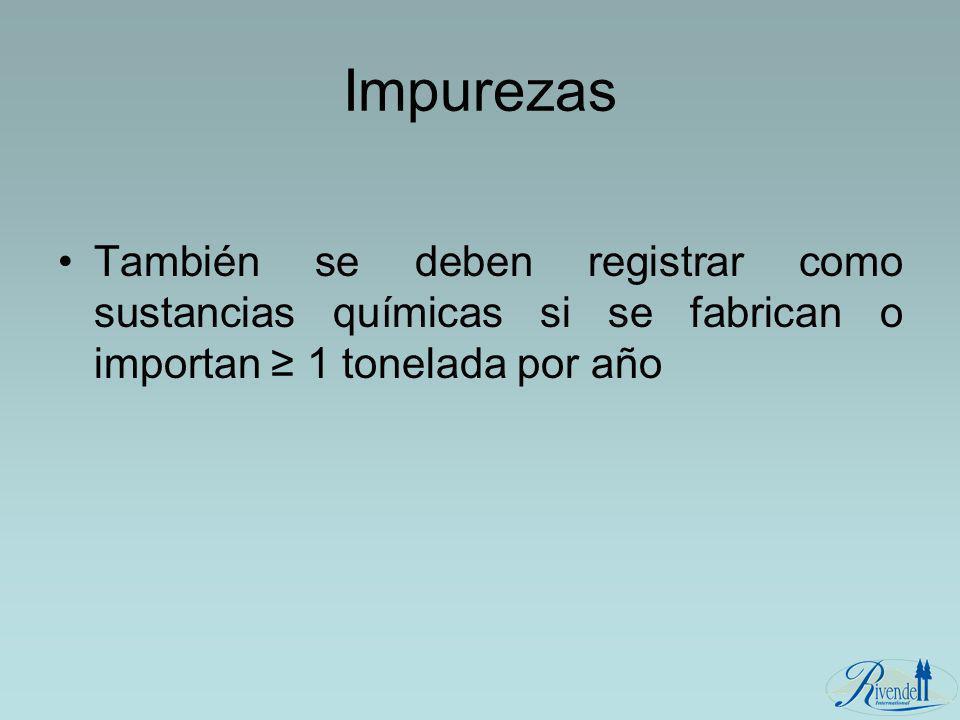 Impurezas También se deben registrar como sustancias químicas si se fabrican o importan ≥ 1 tonelada por año.