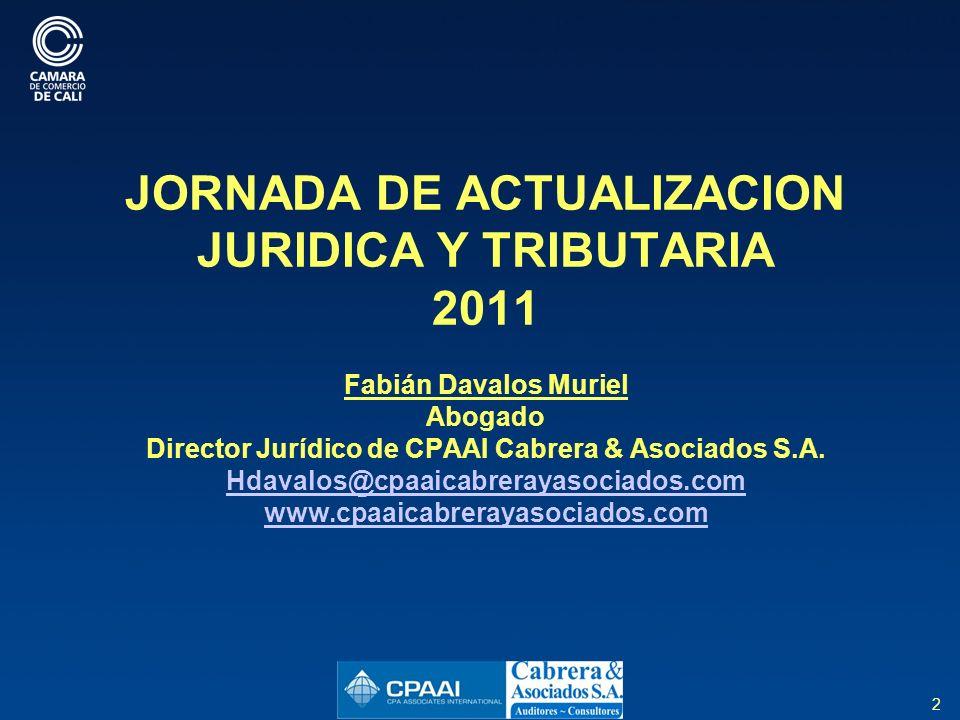 JORNADA DE ACTUALIZACION JURIDICA Y TRIBUTARIA 2011 Fabián Davalos Muriel Abogado Director Jurídico de CPAAI Cabrera & Asociados S.A. Hdavalos@cpaaicabrerayasociados.com www.cpaaicabrerayasociados.com