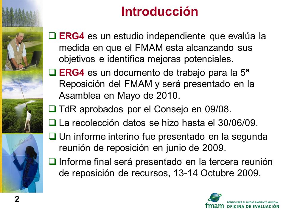 IntroducciónERG4 es un estudio independiente que evalúa la medida en que el FMAM esta alcanzando sus objetivos e identifica mejoras potenciales.