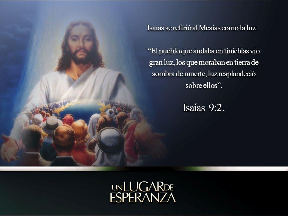 Isaías 9:2. Isaías se refirió al Mesías como la luz: