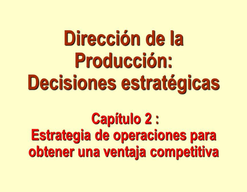 Dirección de la Producción: Decisiones estratégicas Capítulo 2 : Estrategia de operaciones para obtener una ventaja competitiva