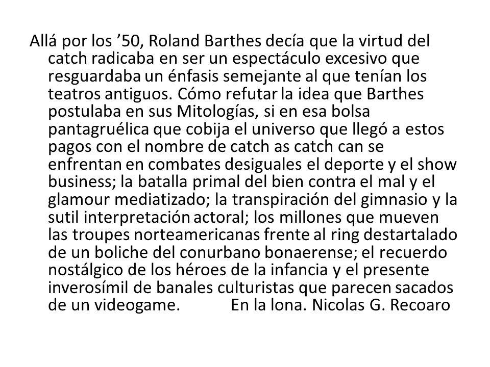 Allá por los '50, Roland Barthes decía que la virtud del catch radicaba en ser un espectáculo excesivo que resguardaba un énfasis semejante al que tenían los teatros antiguos.