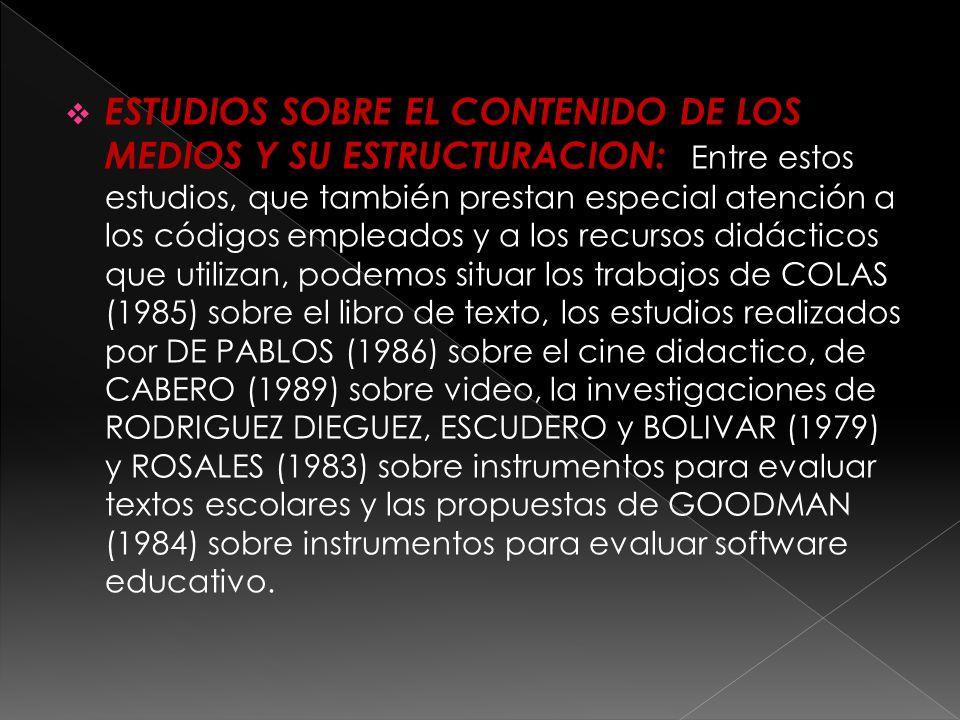 ESTUDIOS SOBRE EL CONTENIDO DE LOS MEDIOS Y SU ESTRUCTURACION: Entre estos estudios, que también prestan especial atención a los códigos empleados y a los recursos didácticos que utilizan, podemos situar los trabajos de COLAS (1985) sobre el libro de texto, los estudios realizados por DE PABLOS (1986) sobre el cine didactico, de CABERO (1989) sobre video, la investigaciones de RODRIGUEZ DIEGUEZ, ESCUDERO y BOLIVAR (1979) y ROSALES (1983) sobre instrumentos para evaluar textos escolares y las propuestas de GOODMAN (1984) sobre instrumentos para evaluar software educativo.