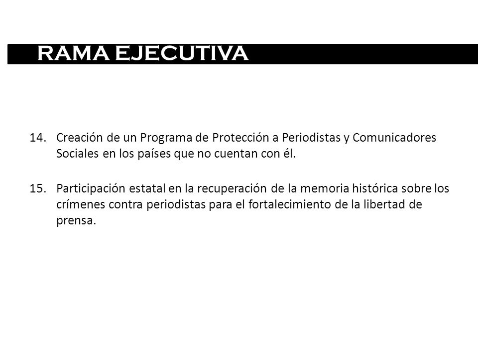 RAMA EJECUTIVA Creación de un Programa de Protección a Periodistas y Comunicadores Sociales en los países que no cuentan con él.