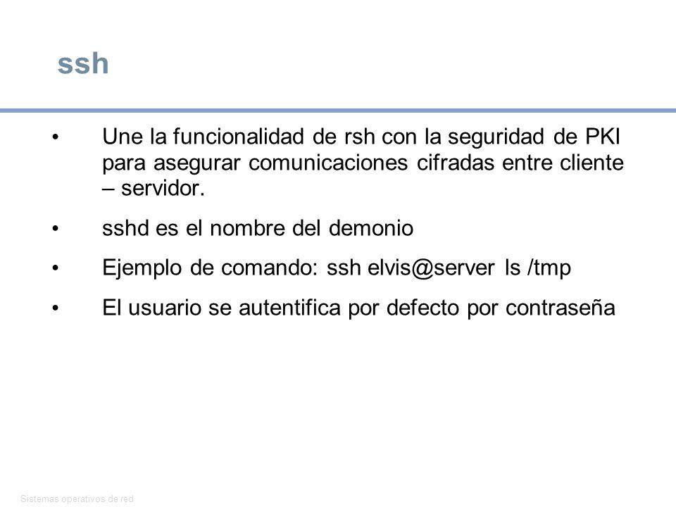 ssh Une la funcionalidad de rsh con la seguridad de PKI para asegurar comunicaciones cifradas entre cliente – servidor.