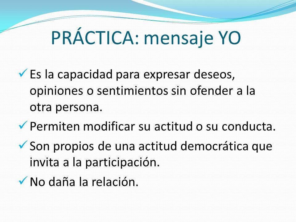 PRÁCTICA: mensaje YO Es la capacidad para expresar deseos, opiniones o sentimientos sin ofender a la otra persona.