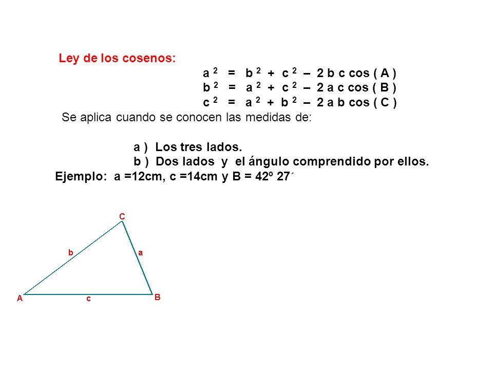 Ley de los cosenos: a 2 = b 2 + c 2 – 2 b c cos ( A ) b 2 = a 2 + c 2 – 2 a c cos ( B )