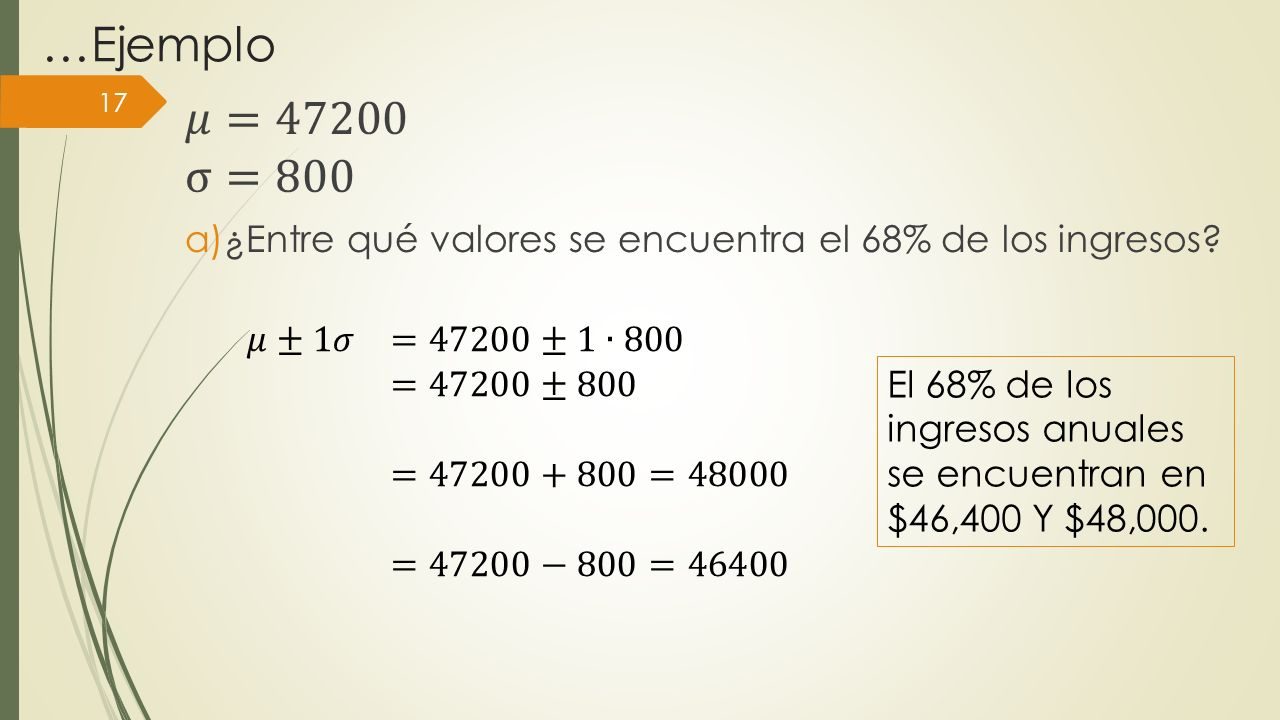 …Ejemplo 𝜇=47200. σ=800. ¿Entre qué valores se encuentra el 68% de los ingresos 𝜇±1𝜎 =47200±1∙800.