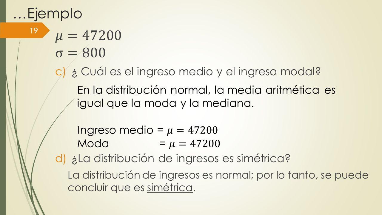 …Ejemplo 𝜇=47200 σ=800 ¿ Cuál es el ingreso medio y el ingreso modal