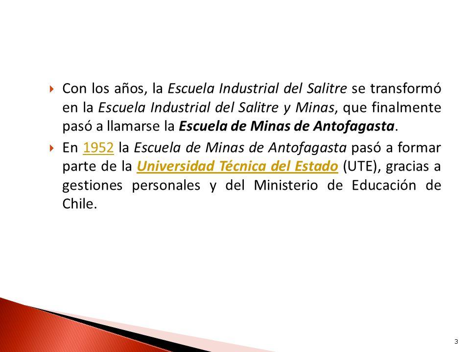 Con los años, la Escuela Industrial del Salitre se transformó en la Escuela Industrial del Salitre y Minas, que finalmente pasó a llamarse la Escuela de Minas de Antofagasta.