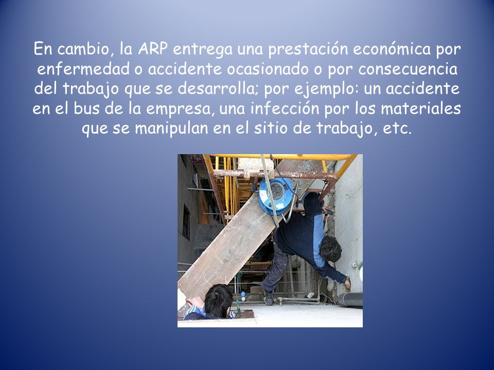 En cambio, la ARP entrega una prestación económica por enfermedad o accidente ocasionado o por consecuencia del trabajo que se desarrolla; por ejemplo: un accidente en el bus de la empresa, una infección por los materiales que se manipulan en el sitio de trabajo, etc.