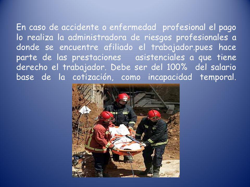 En caso de accidente o enfermedad profesional el pago lo realiza la administradora de riesgos profesionales a donde se encuentre afiliado el trabajador.pues hace parte de las prestaciones asistenciales a que tiene derecho el trabajador.