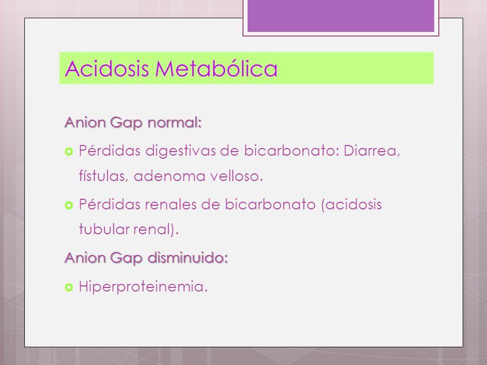 Anion Gap normal: Pérdidas digestivas de bicarbonato: Diarrea, fístulas, adenoma velloso. Pérdidas renales de bicarbonato (acidosis tubular renal).