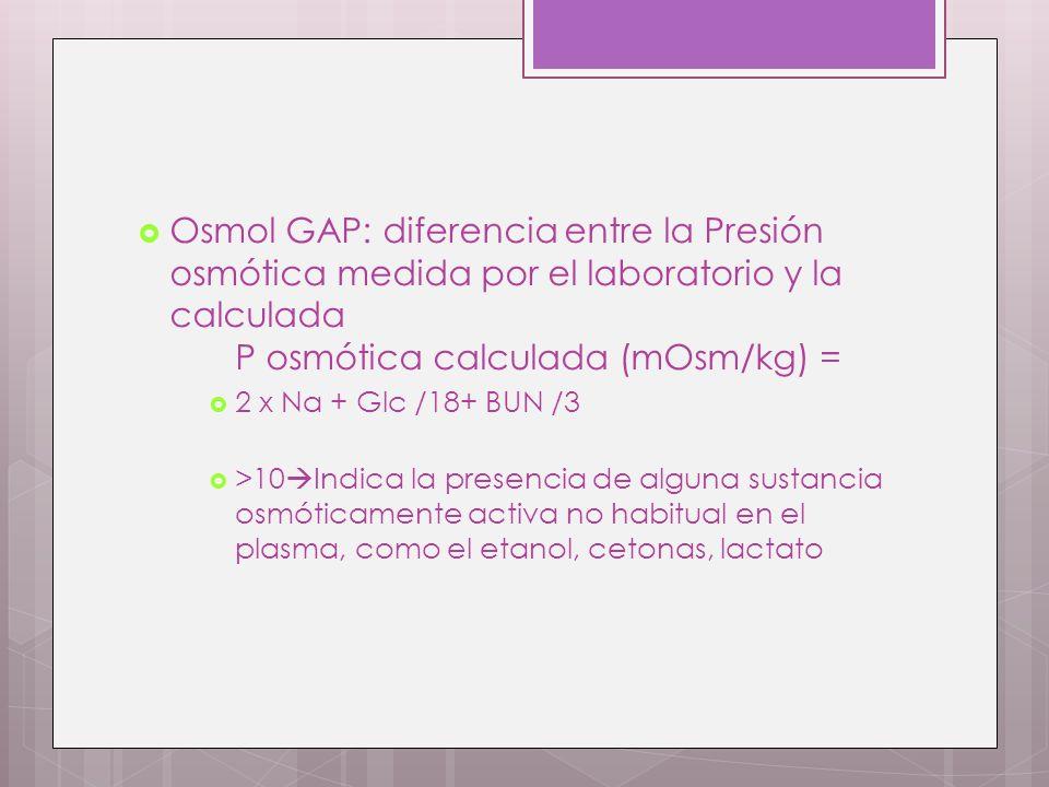 Osmol GAP: diferencia entre la Presión osmótica medida por el laboratorio y la calculada P osmótica calculada (mOsm/kg) =