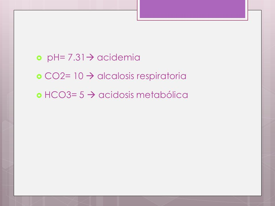 pH= 7.31 acidemia CO2= 10  alcalosis respiratoria HCO3= 5  acidosis metabólica