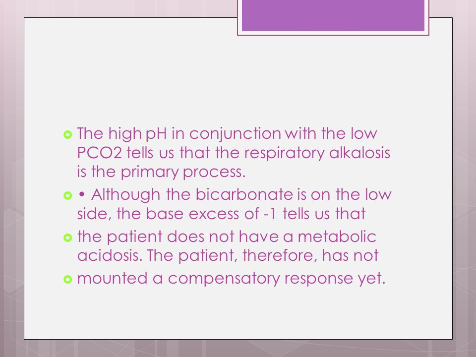 The high pH in conjunction with the low PCO2 tells us that the respiratory alkalosis is the primary process.