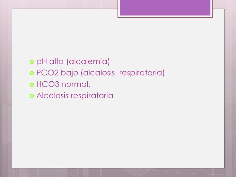 PCO2 bajo (alcalosis respiratoria) HCO3 normal. Alcalosis respiratoria