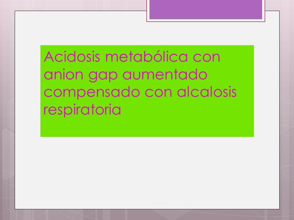 Acidosis metabólica con anion gap aumentado compensado con alcalosis respiratoria