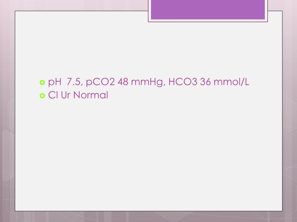 pH 7.5, pCO2 48 mmHg, HCO3 36 mmol/L Cl Ur Normal