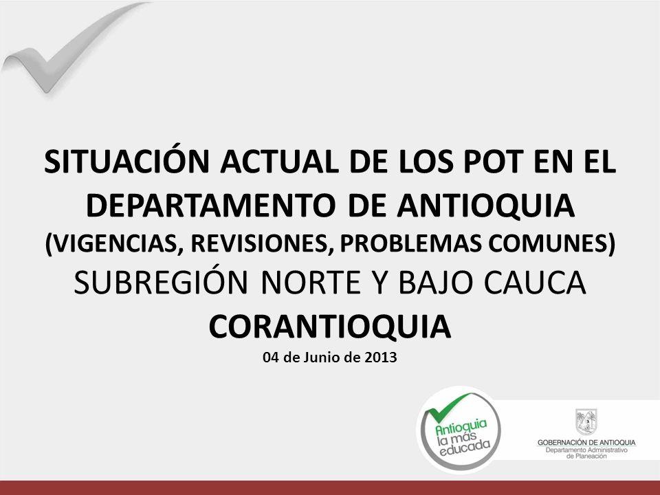 SITUACIÓN ACTUAL DE LOS POT EN EL DEPARTAMENTO DE ANTIOQUIA (VIGENCIAS, REVISIONES, PROBLEMAS COMUNES) SUBREGIÓN NORTE Y BAJO CAUCA CORANTIOQUIA 04 de Junio de 2013