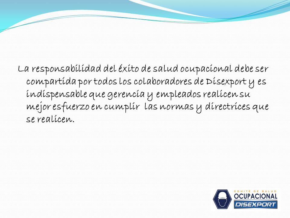 La responsabilidad del éxito de salud ocupacional debe ser compartida por todos los colaboradores de Disexport y es indispensable que gerencia y empleados realicen su mejor esfuerzo en cumplir las normas y directrices que se realicen.