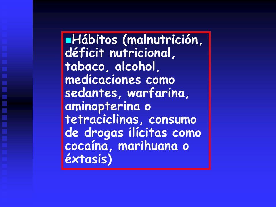 Hábitos (malnutrición, déficit nutricional, tabaco, alcohol, medicaciones como sedantes, warfarina, aminopterina o tetraciclinas, consumo de drogas ilícitas como cocaína, marihuana o éxtasis)