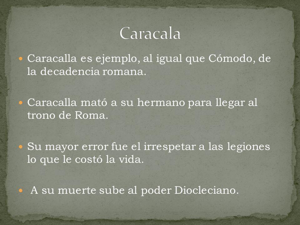 Caracala Caracalla es ejemplo, al igual que Cómodo, de la decadencia romana. Caracalla mató a su hermano para llegar al trono de Roma.