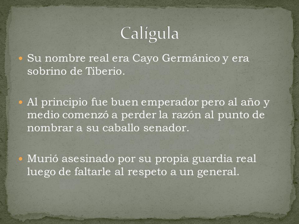 Calígula Su nombre real era Cayo Germánico y era sobrino de Tiberio.