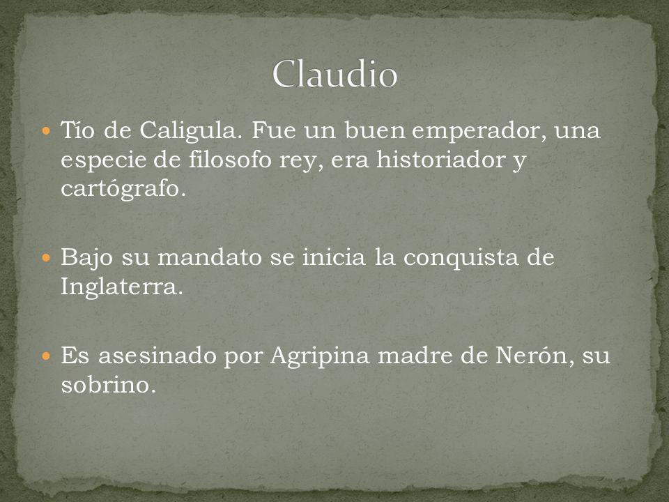 Claudio Tío de Caligula. Fue un buen emperador, una especie de filosofo rey, era historiador y cartógrafo.
