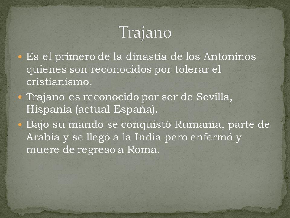Trajano Es el primero de la dinastía de los Antoninos quienes son reconocidos por tolerar el cristianismo.